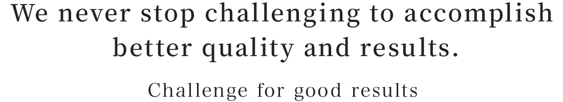 We never stop challenging to accomplish better quality and results.:Challenge for good results